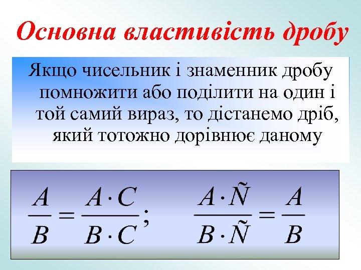 Основна властивість дробу Якщо чисельник і знаменник дробу помножити або поділити на один і