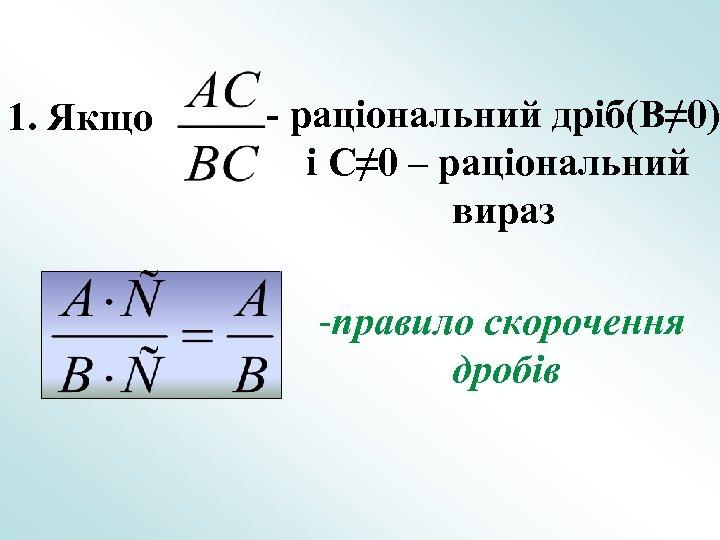 1. Якщо - раціональний дріб(B≠ 0) і C≠ 0 – раціональний вираз -правило скорочення