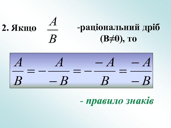 2. Якщо -раціональний дріб (B≠ 0), то - правило знаків
