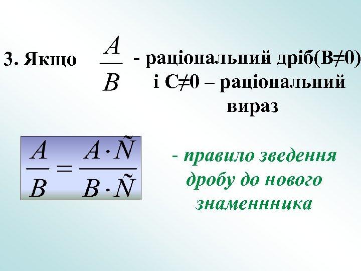 3. Якщо - раціональний дріб(B≠ 0) і C≠ 0 – раціональний вираз - правило