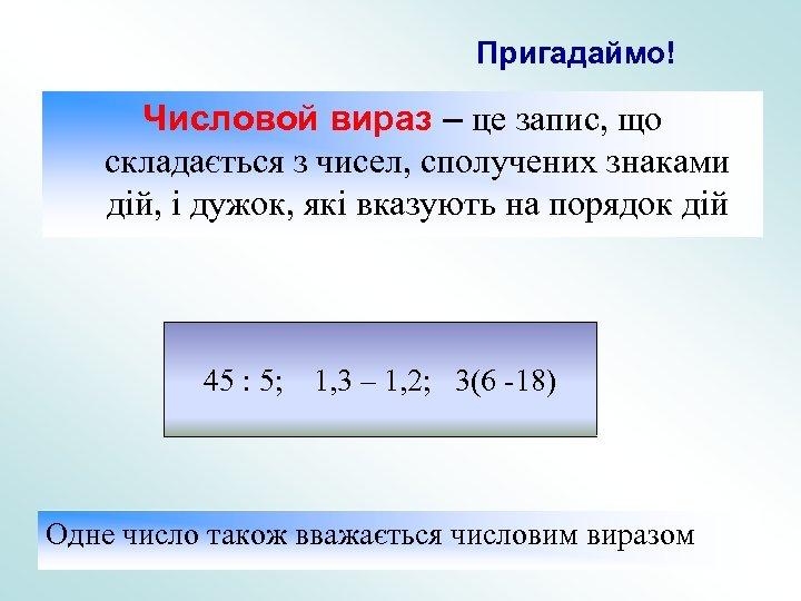 Пригадаймо! Числовой вираз – це запис, що складається з чисел, сполучених знаками дій, і