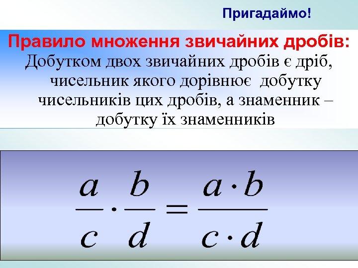 Пригадаймо! Правило множення звичайних дробів: Добутком двох звичайних дробів є дріб, чисельник якого дорівнює