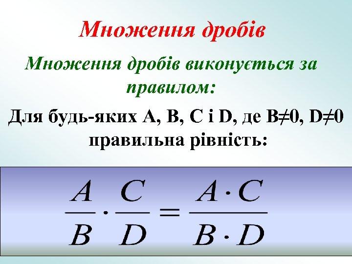 Множення дробів виконується за правилом: Для будь-яких A, B, C і D, де B≠