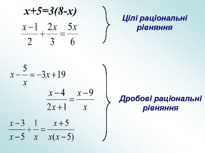 x+5=3(8 -x) Цілі раціональні рівняння Дробові раціональні рівняння