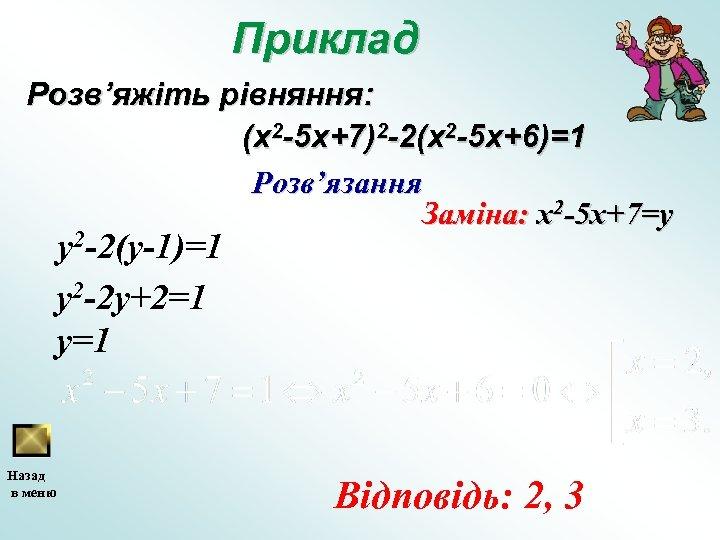 Приклад Розв'яжіть рівняння: (x 2 -5 x+7)2 -2(x 2 -5 x+6)=1 Розв'язання Заміна: x