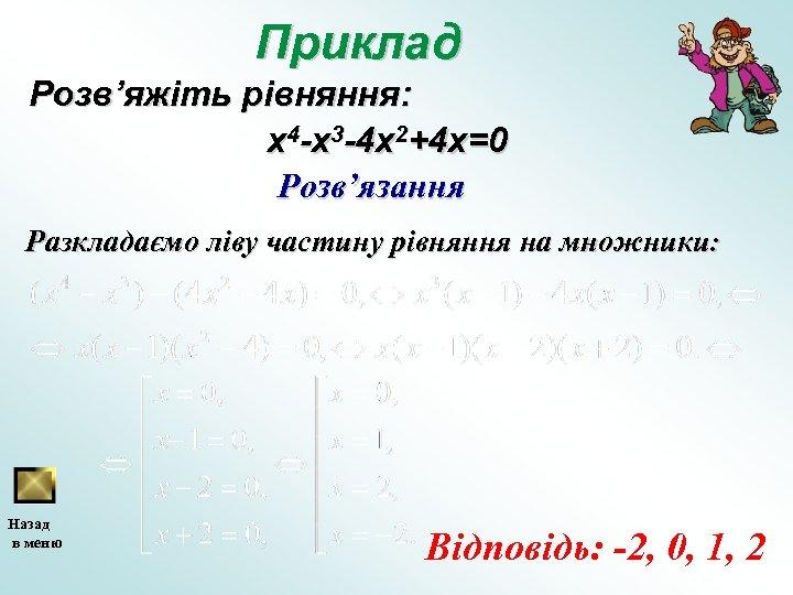 Приклад Розв'яжіть рівняння: x 4 -x 3 -4 x 2+4 x=0 Розв'язання Разкладаємо ліву