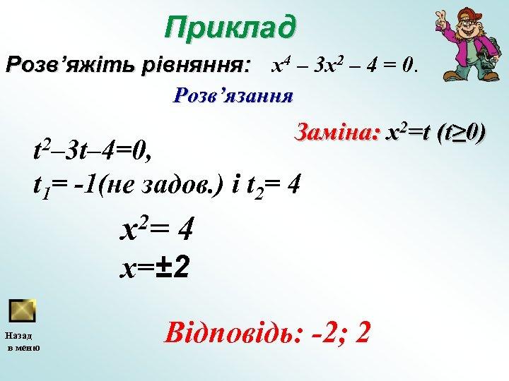 Приклад Розв'яжіть рівняння: x 4 – 3 х2 – 4 = 0. Розв'язання Заміна: