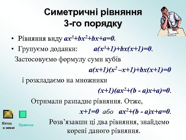 Симетричні рівняння 3 -го порядку • Рівняння виду ах3+bх2+bх+а=0. • Групуємо доданки: а(х3+1)+bх(х+1)=0. Застосовуємо
