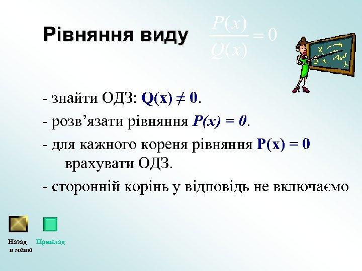 Рівняння виду - знайти ОДЗ: Q(х) ≠ 0. - розв'язати рівняння Р(х) = 0.