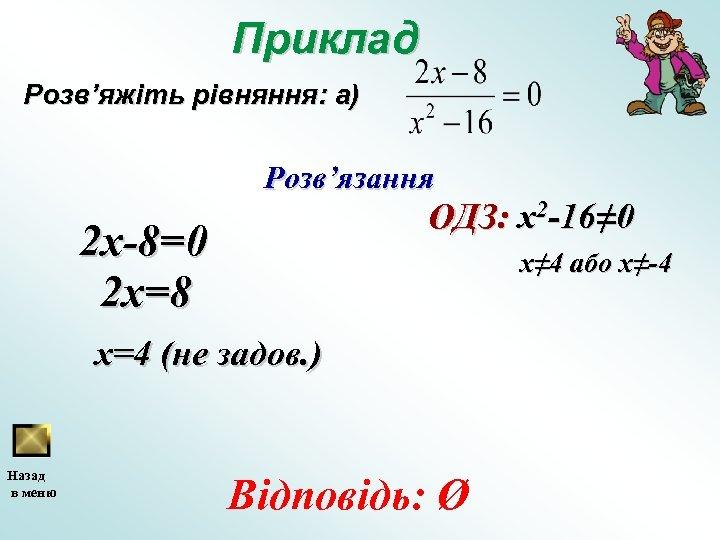 Приклад Розв'яжіть рівняння: а) Розв'язання ОДЗ: x 2 -16≠ 0 2 x-8=0 2 x=8