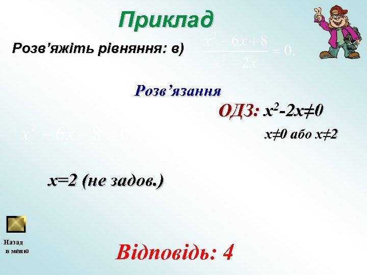 Приклад Розв'яжіть рівняння: в) Розв'язання ОДЗ: x 2 -2 x≠ 0 або x≠ 2