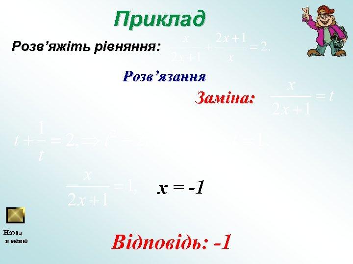 Приклад Розв'яжіть рівняння: Розв'язання Заміна: х = -1 Назад в меню Відповідь: -1