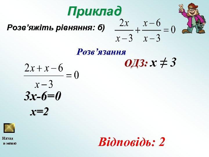 Приклад Розв'яжіть рівняння: б) Розв'язання ОДЗ: х ≠ 3 3 x-6=0 x=2 Назад в