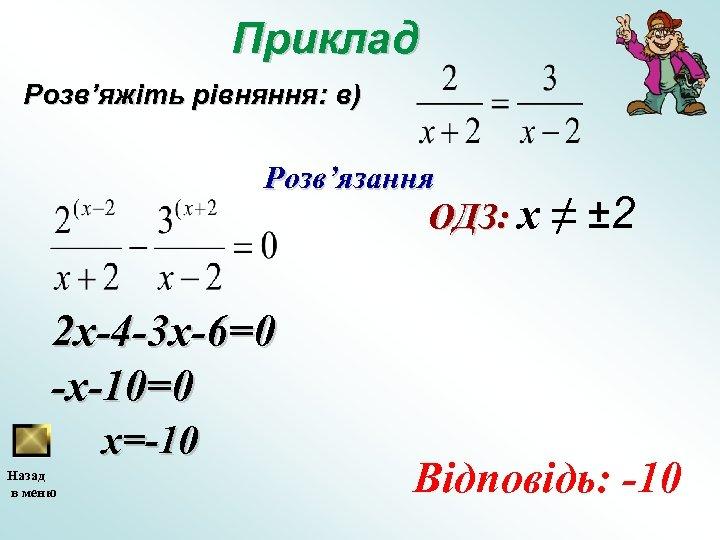 Приклад Розв'яжіть рівняння: в) Розв'язання ОДЗ: х ≠ ± 2 2 x-4 -3 x-6=0
