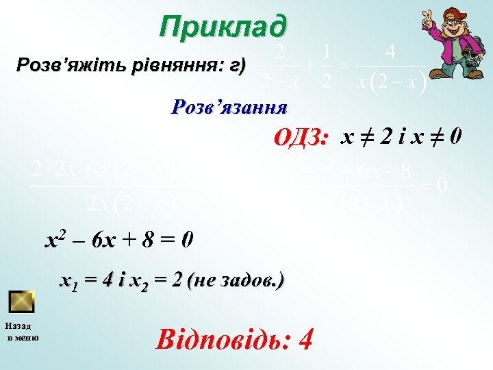 Приклад Розв'яжіть рівняння: г) Розв'язання ОДЗ: х ≠ 2 і х ≠ 0 x