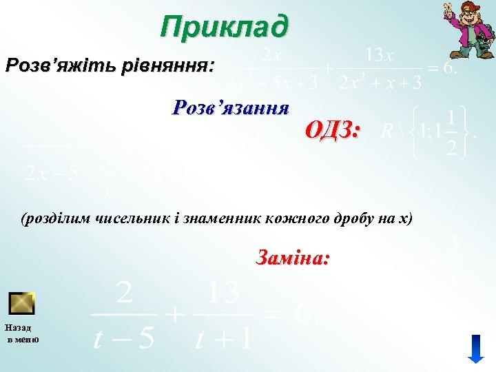 Приклад Розв'яжіть рівняння: Розв'язання ОДЗ: (розділим чисельник і знаменник кожного дробу на x) Заміна: