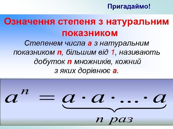 Пригадаймо! Означення степеня з натуральним показником Степенем числа a з натуральним показником n, більшим