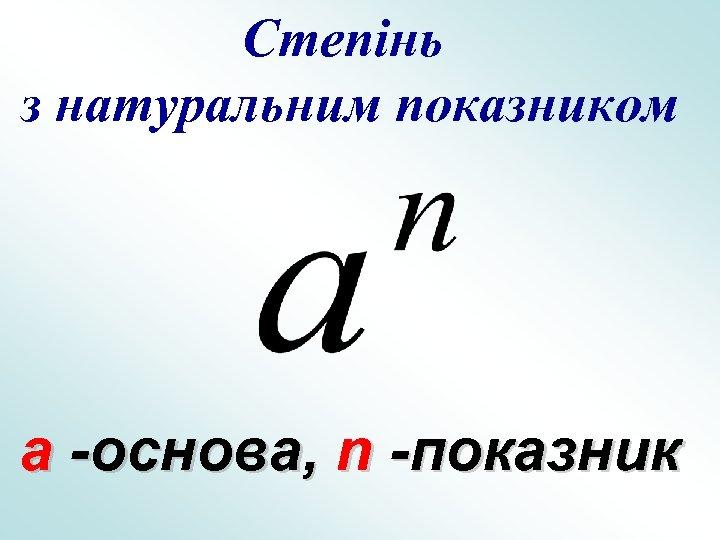 Степінь з натуральним показником a -основа, n -показник