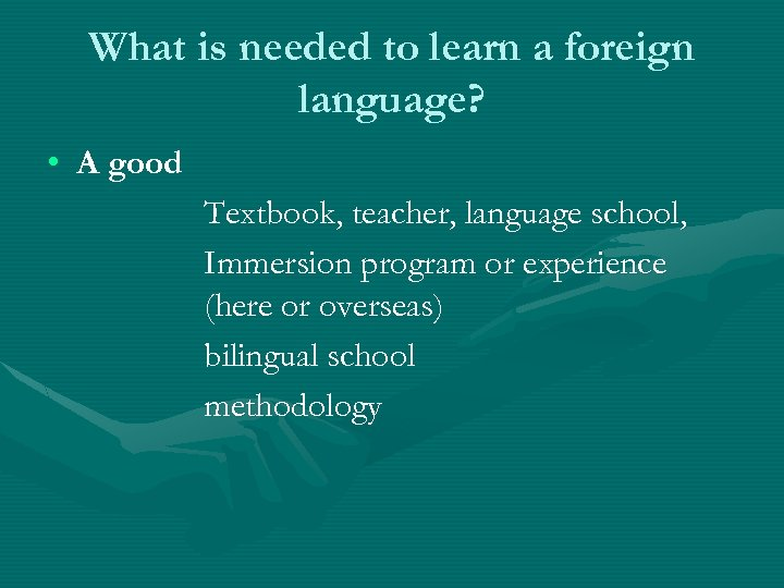 What is needed to learn a foreign language? • A good Textbook, teacher, language