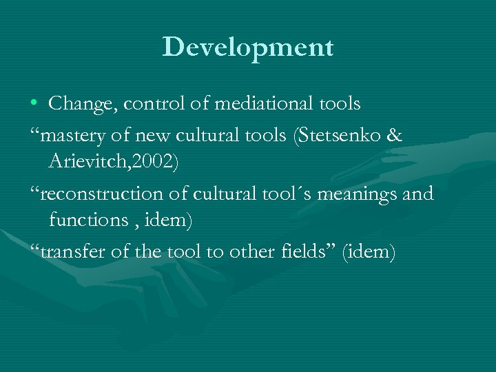 """Development • Change, control of mediational tools """"mastery of new cultural tools (Stetsenko &"""