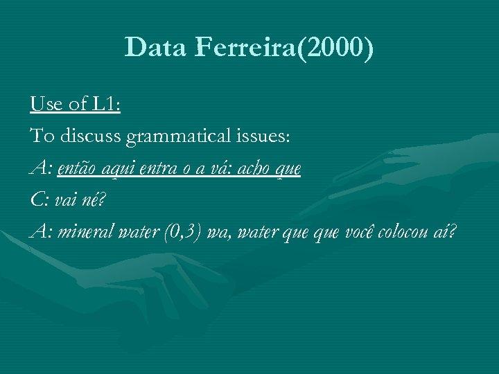 Data Ferreira(2000) Use of L 1: To discuss grammatical issues: A: então aqui entra