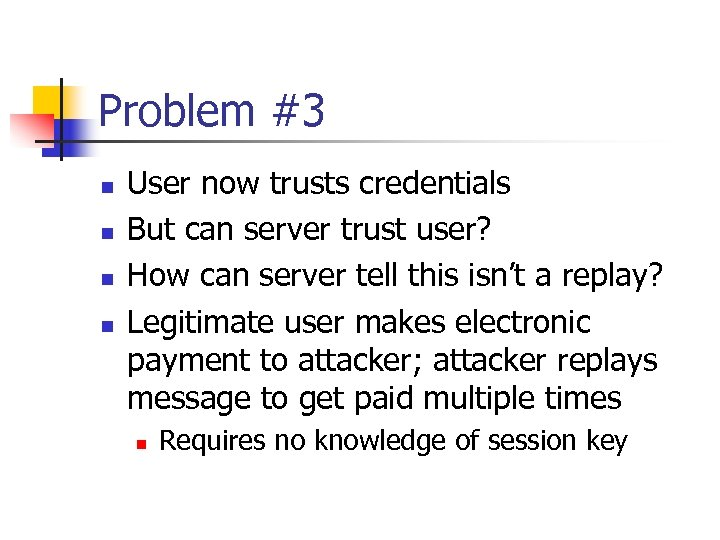 Problem #3 n n User now trusts credentials But can server trust user? How