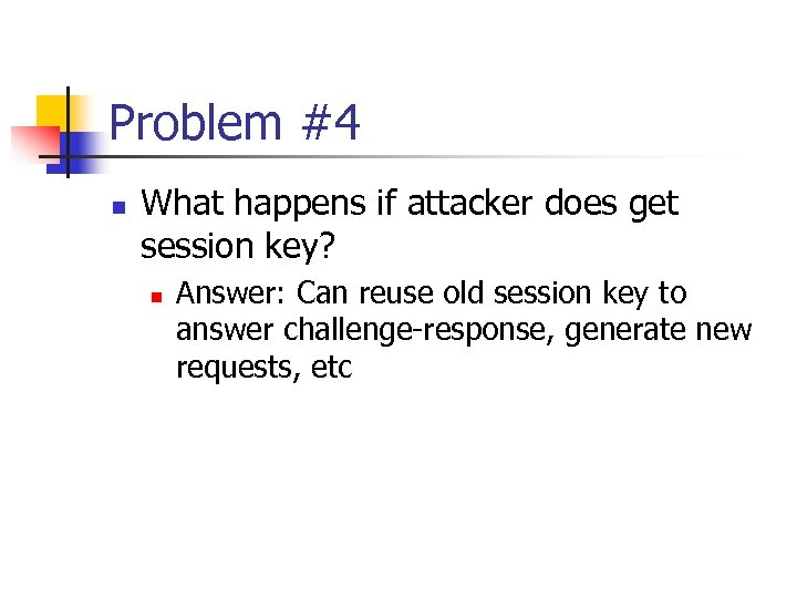 Problem #4 n What happens if attacker does get session key? n Answer: Can