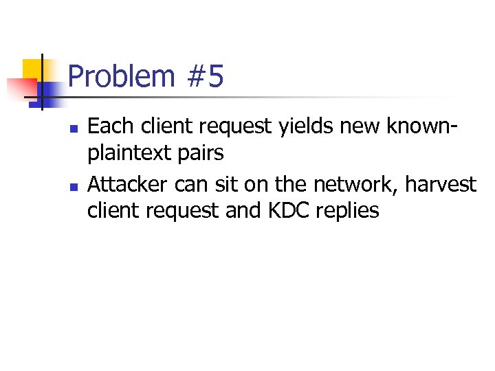 Problem #5 n n Each client request yields new knownplaintext pairs Attacker can sit