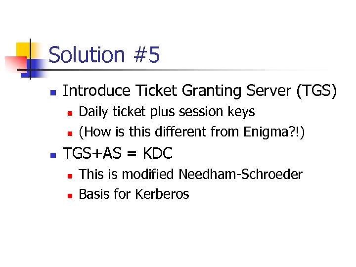 Solution #5 n Introduce Ticket Granting Server (TGS) n n n Daily ticket plus