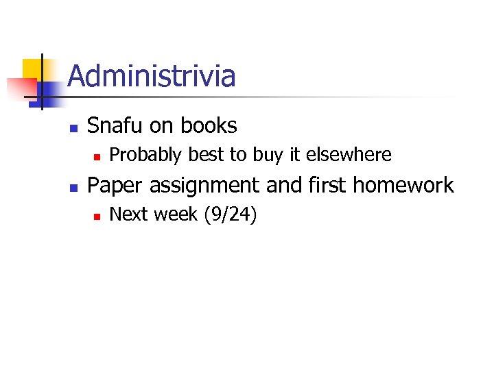 Administrivia n Snafu on books n n Probably best to buy it elsewhere Paper