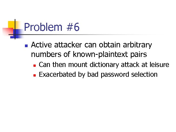 Problem #6 n Active attacker can obtain arbitrary numbers of known-plaintext pairs n n