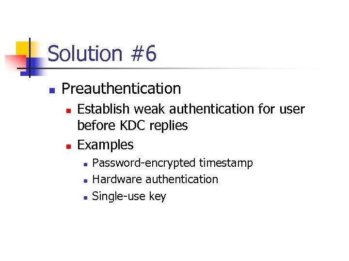 Solution #6 n Preauthentication n n Establish weak authentication for user before KDC replies