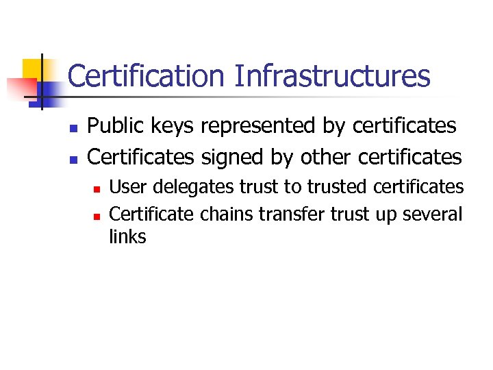 Certification Infrastructures n n Public keys represented by certificates Certificates signed by other certificates