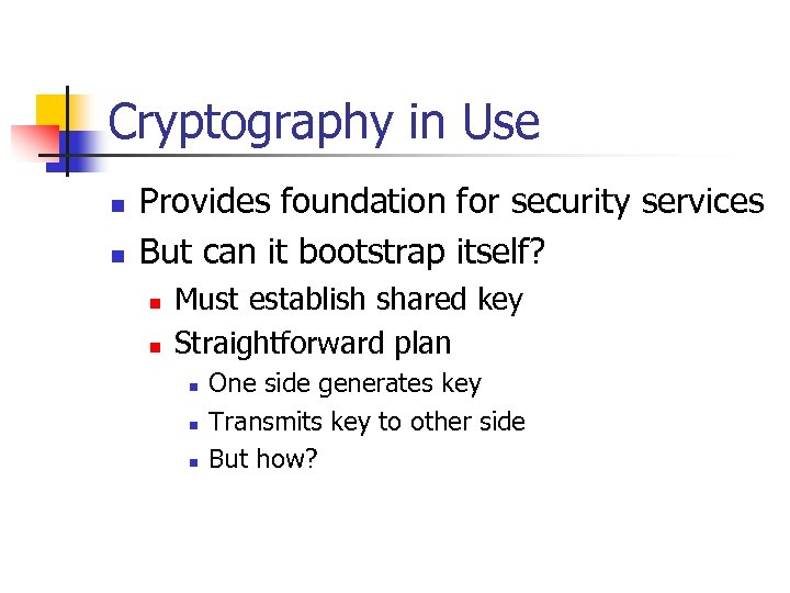 Cryptography in Use n n Provides foundation for security services But can it bootstrap