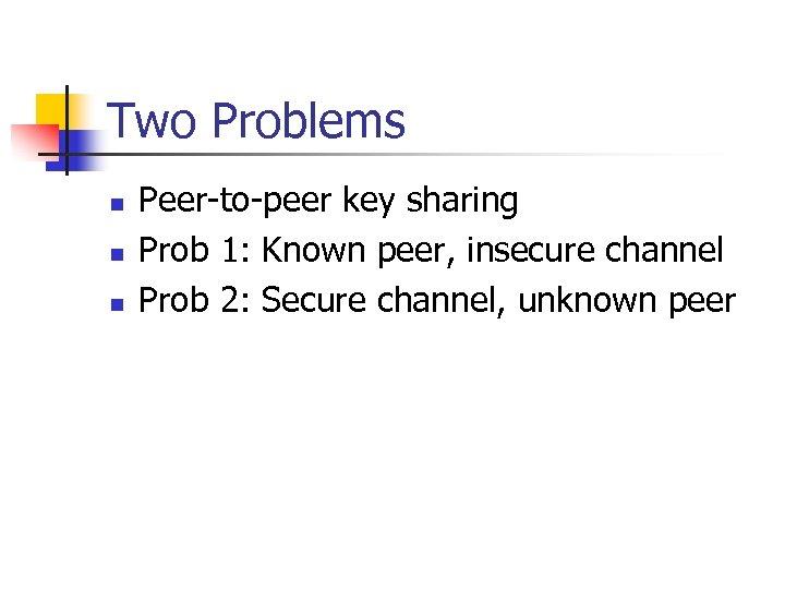 Two Problems n n n Peer-to-peer key sharing Prob 1: Known peer, insecure channel