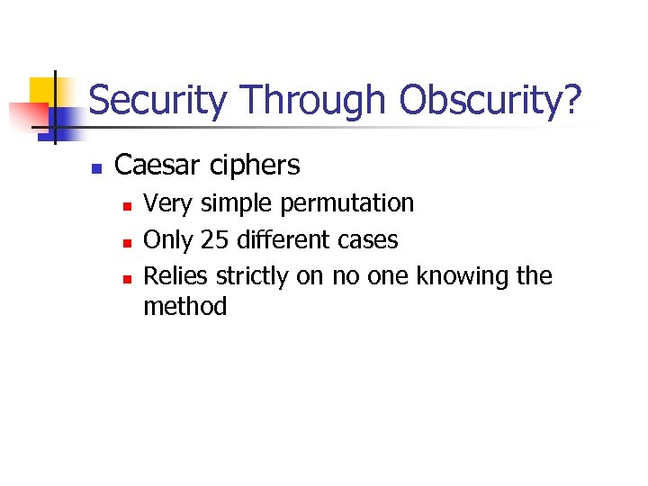 Security Through Obscurity? n Caesar ciphers n n n Very simple permutation Only 25
