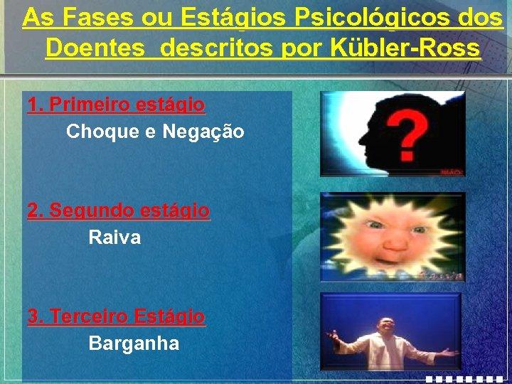 As Fases ou Estágios Psicológicos dos Doentes descritos por Kübler-Ross 1. Primeiro estágio Choque