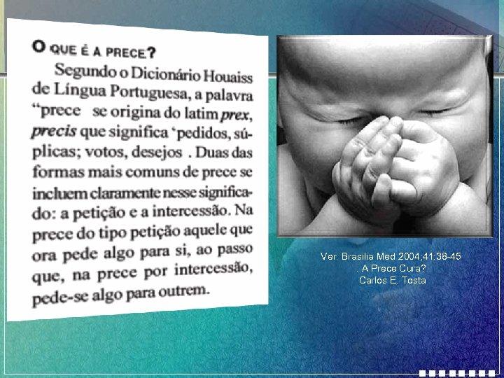 Ver. Brasilia Med 2004; 41: 38 -45. A Prece Cura? Carlos E. Tosta