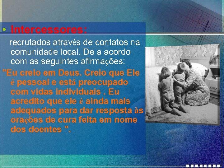 • Intercessores: recrutados através de contatos na comunidade local. De a acordo com