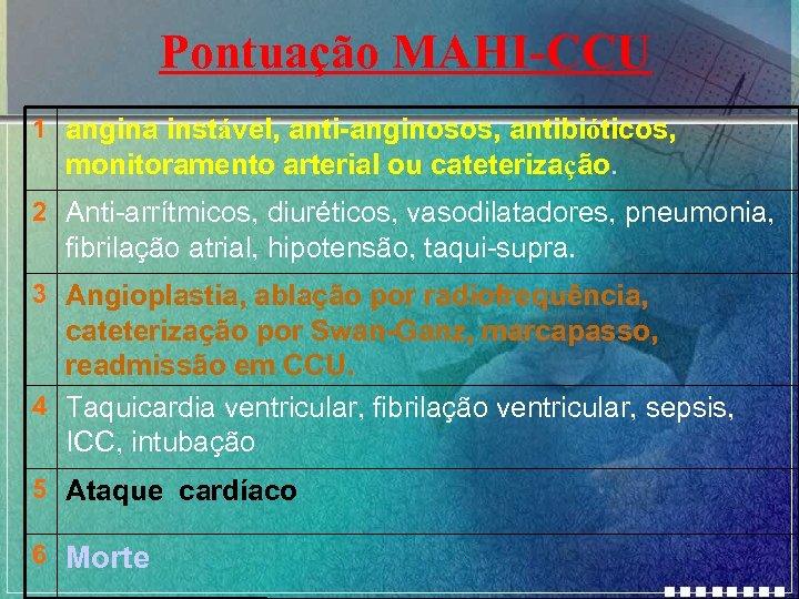 Pontuação MAHI-CCU 1 angina instável, anti-anginosos, antibióticos, monitoramento arterial ou cateterização. 2 Anti-arrítmicos, diuréticos,
