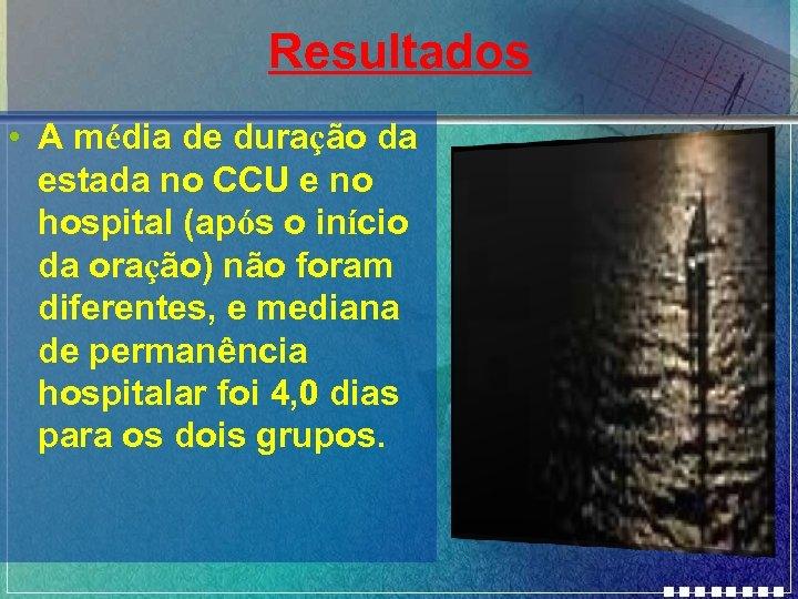 Resultados • A média de duração da estada no CCU e no hospital (após