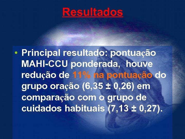 Resultados • Principal resultado: pontuação MAHI-CCU ponderada, houve redução de 11% na pontuação do