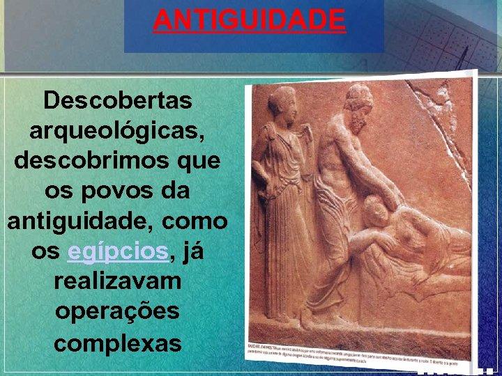 ANTIGUIDADE Descobertas arqueológicas, descobrimos que os povos da antiguidade, como os egípcios, já