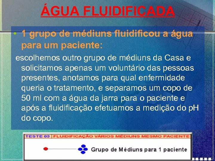 ÁGUA FLUIDIFICADA • 1 grupo de médiuns fluidificou a água para um paciente: escolhemos