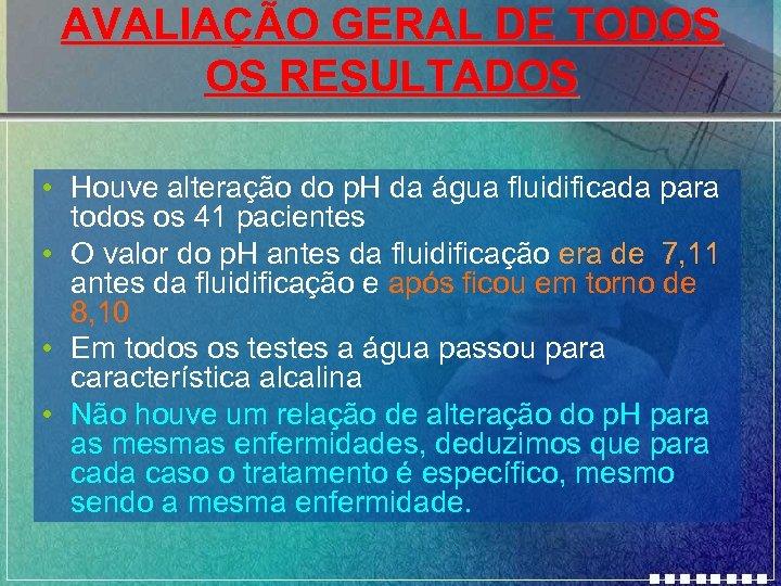 AVALIAÇÃO GERAL DE TODOS OS RESULTADOS • Houve alteração do p. H da água