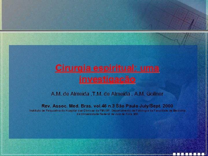 Cirurgia espiritual: uma investigação A. M. de Almeida , T. M. de Almeida ,