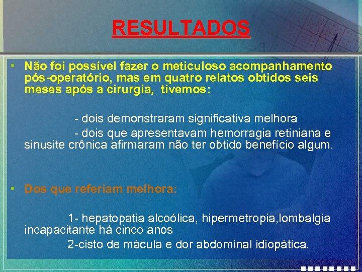 RESULTADOS • Não foi possível fazer o meticuloso acompanhamento pós-operatório, mas em quatro relatos
