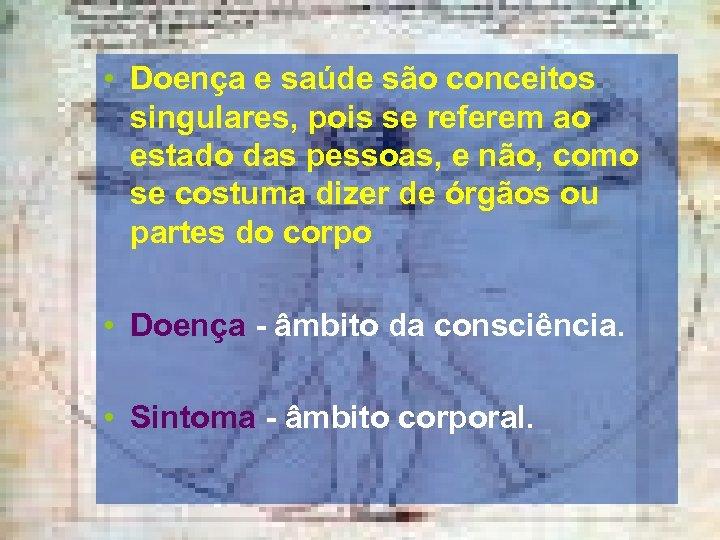 • Doença e saúde são conceitos singulares, pois se referem ao estado das