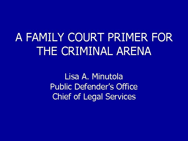 A FAMILY COURT PRIMER FOR THE CRIMINAL ARENA Lisa A. Minutola Public Defender's Office