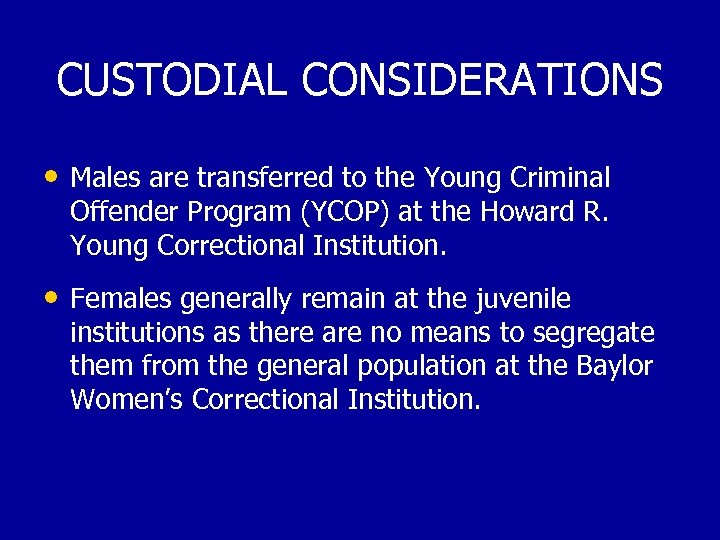 CUSTODIAL CONSIDERATIONS • Males are transferred to the Young Criminal Offender Program (YCOP) at